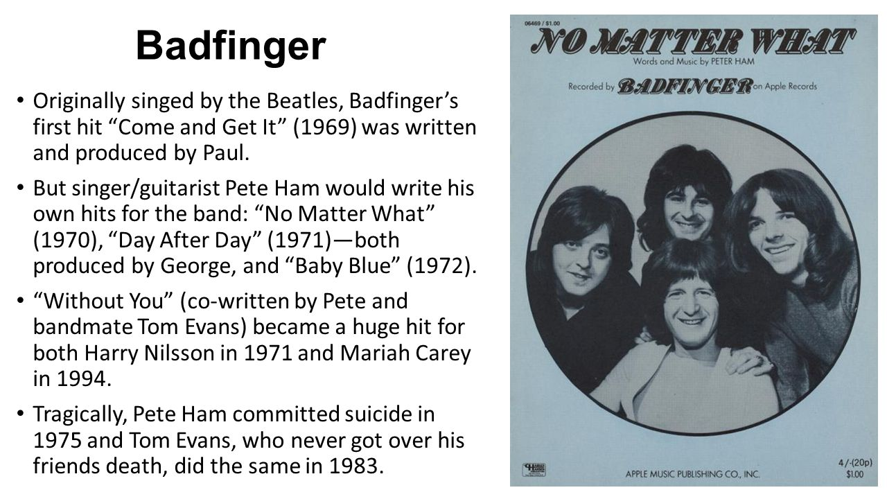 Badfinger Originally singed by the Beatles, Badfinger's first hit Come and Get It (1969) was written and produced by Paul.