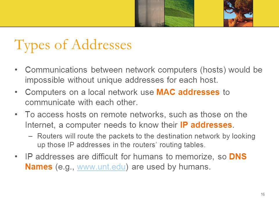 Types of Addresses Communications between network computers (hosts) would be impossible without unique addresses for each host.