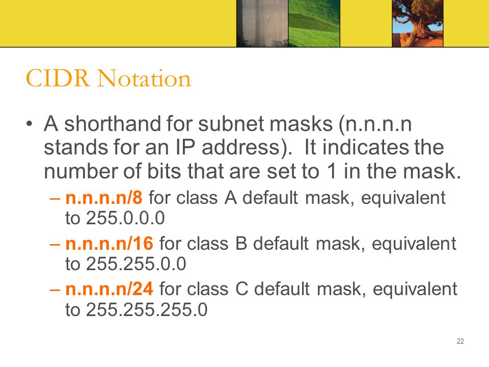 CIDR Notation A shorthand for subnet masks (n.n.n.n stands for an IP address). It indicates the number of bits that are set to 1 in the mask.