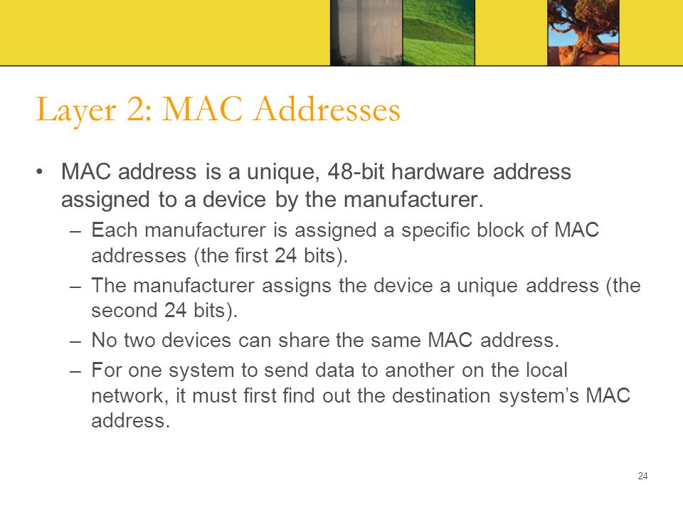 Layer 2: MAC Addresses MAC address is a unique, 48-bit hardware address assigned to a device by the manufacturer.