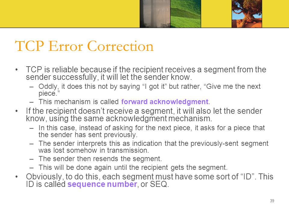 TCP Error Correction TCP is reliable because if the recipient receives a segment from the sender successfully, it will let the sender know.