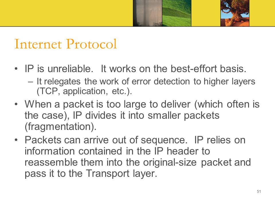 Internet Protocol IP is unreliable. It works on the best-effort basis.