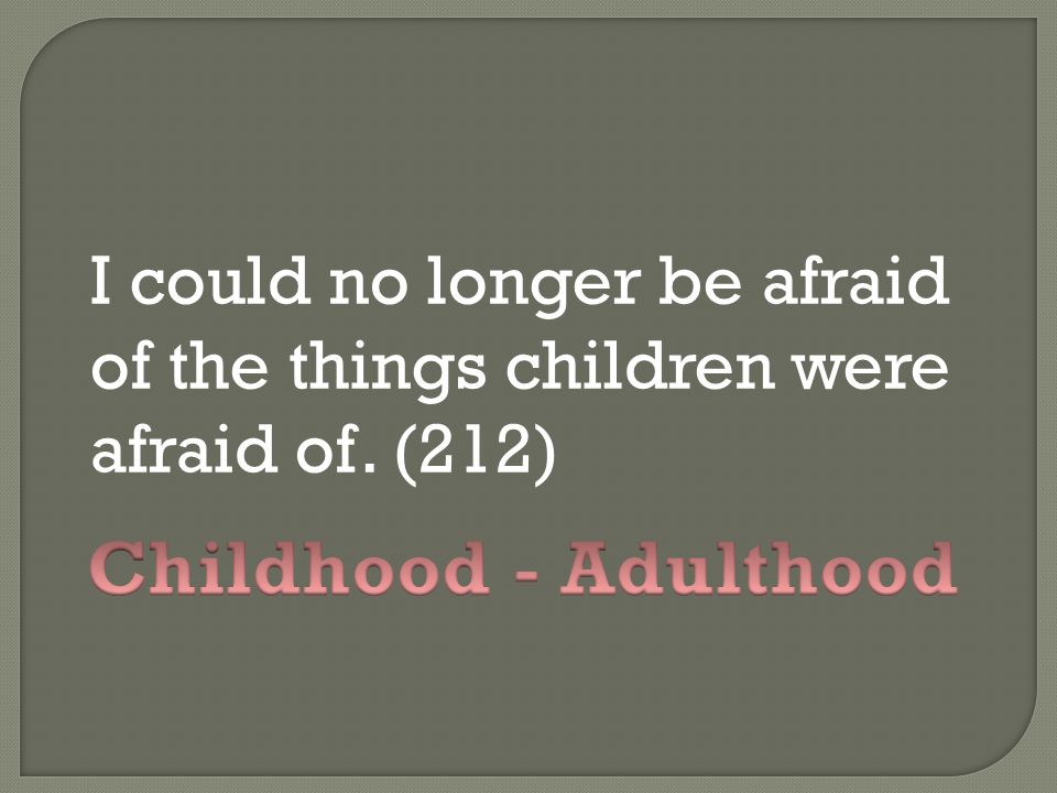 I could no longer be afraid of the things children were afraid of
