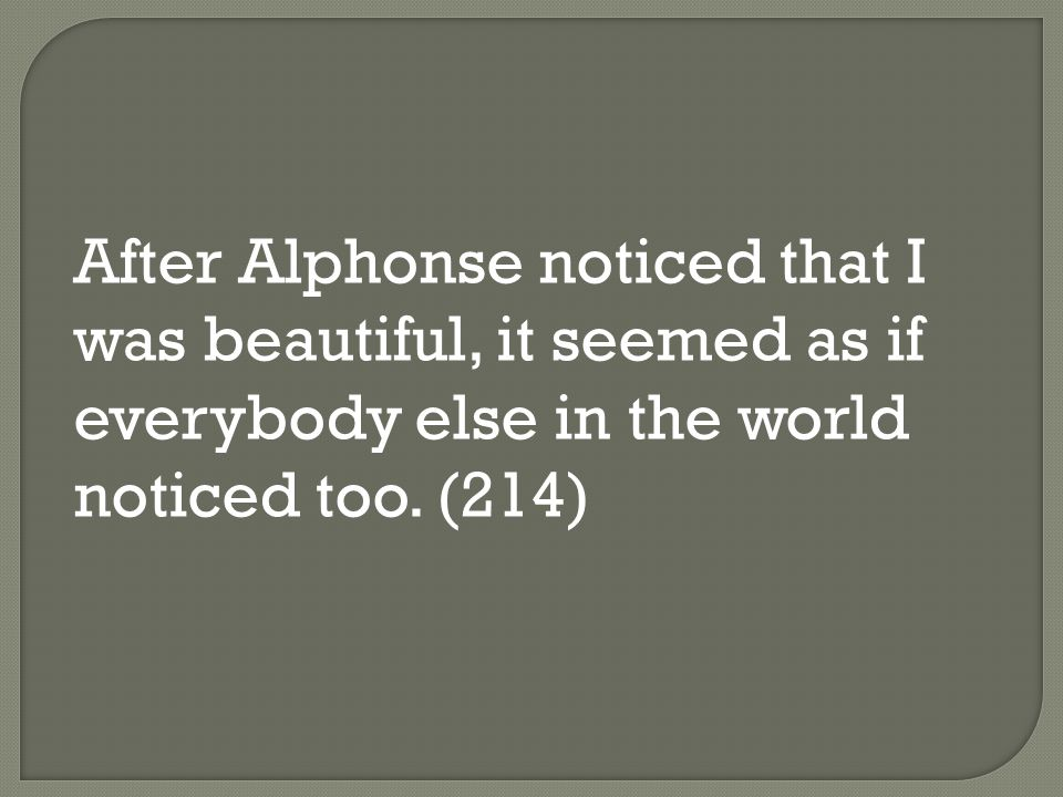After Alphonse noticed that I was beautiful, it seemed as if everybody else in the world noticed too.