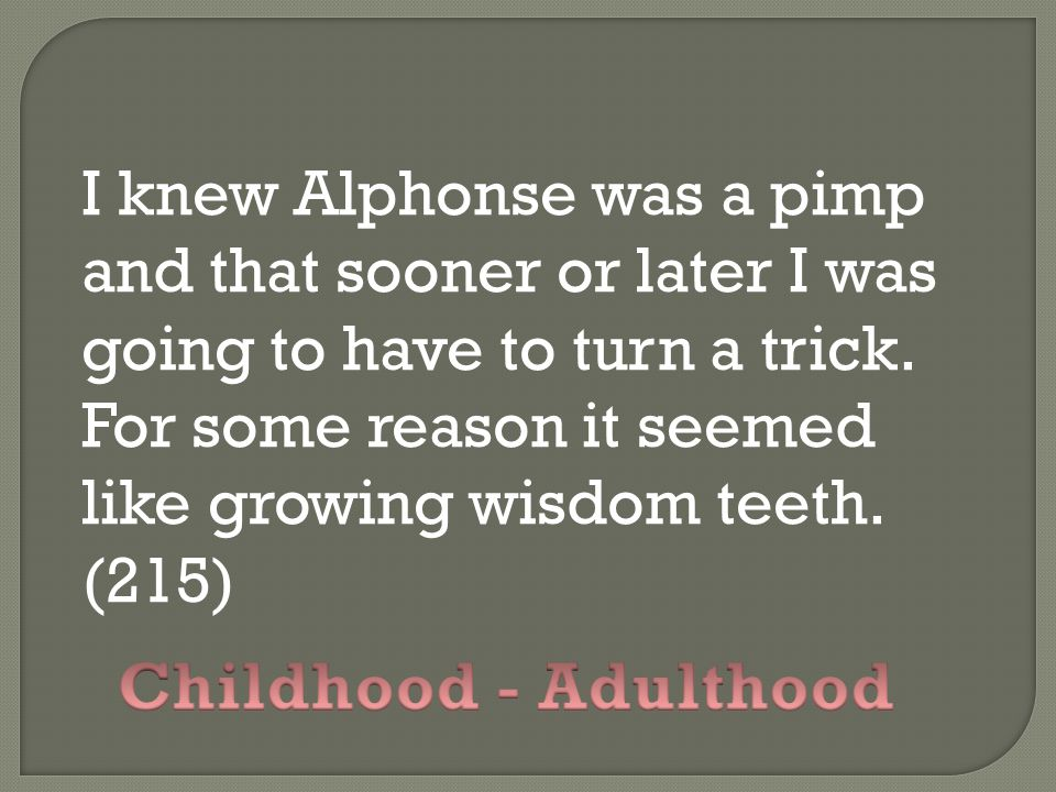 I knew Alphonse was a pimp and that sooner or later I was going to have to turn a trick. For some reason it seemed like growing wisdom teeth. (215)