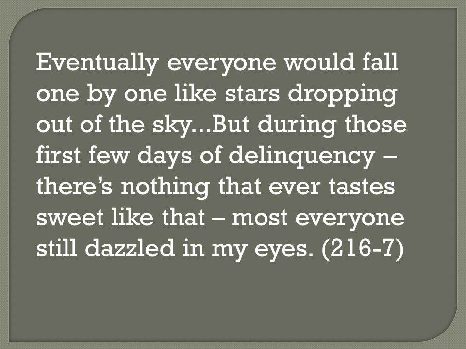 Eventually everyone would fall one by one like stars dropping out of the sky...But during those first few days of delinquency – there's nothing that ever tastes sweet like that – most everyone still dazzled in my eyes.