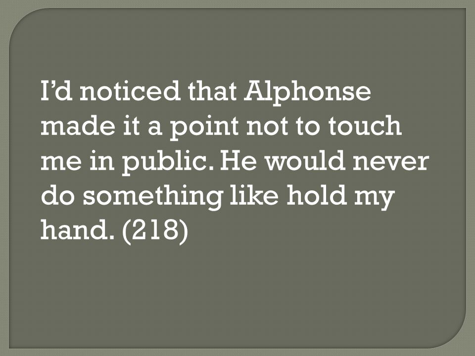 I'd noticed that Alphonse made it a point not to touch me in public