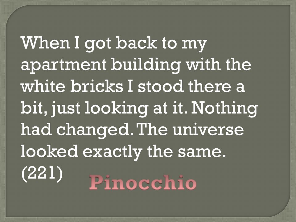 When I got back to my apartment building with the white bricks I stood there a bit, just looking at it. Nothing had changed. The universe looked exactly the same. (221)