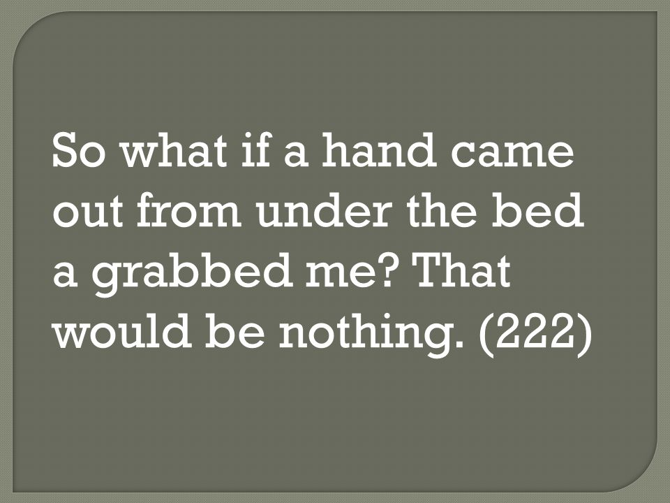 So what if a hand came out from under the bed a grabbed me