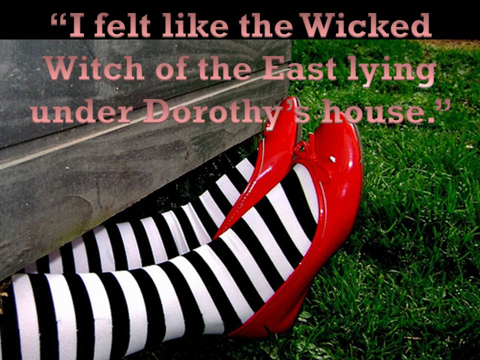 I felt like the Wicked Witch of the East lying under Dorothy's house