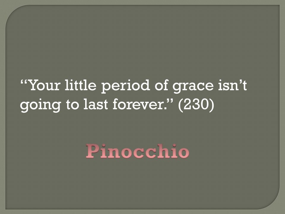 Your little period of grace isn't going to last forever. (230)