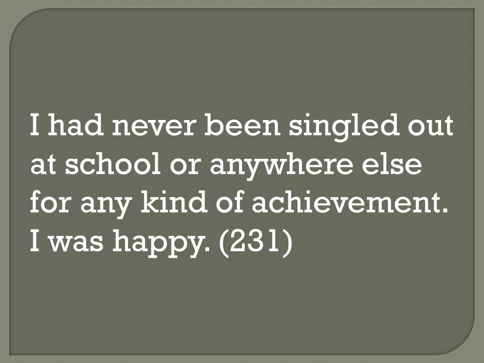 I had never been singled out at school or anywhere else for any kind of achievement.