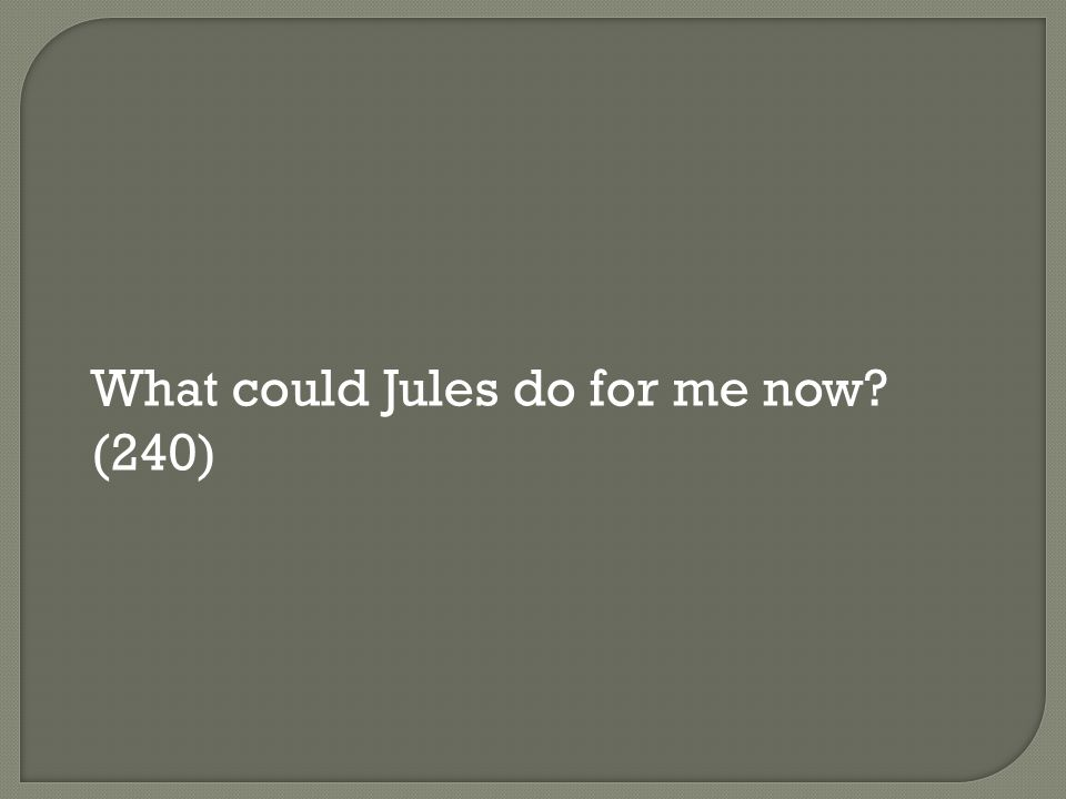 What could Jules do for me now (240)