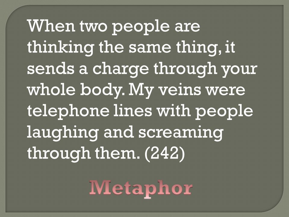 When two people are thinking the same thing, it sends a charge through your whole body. My veins were telephone lines with people laughing and screaming through them. (242)