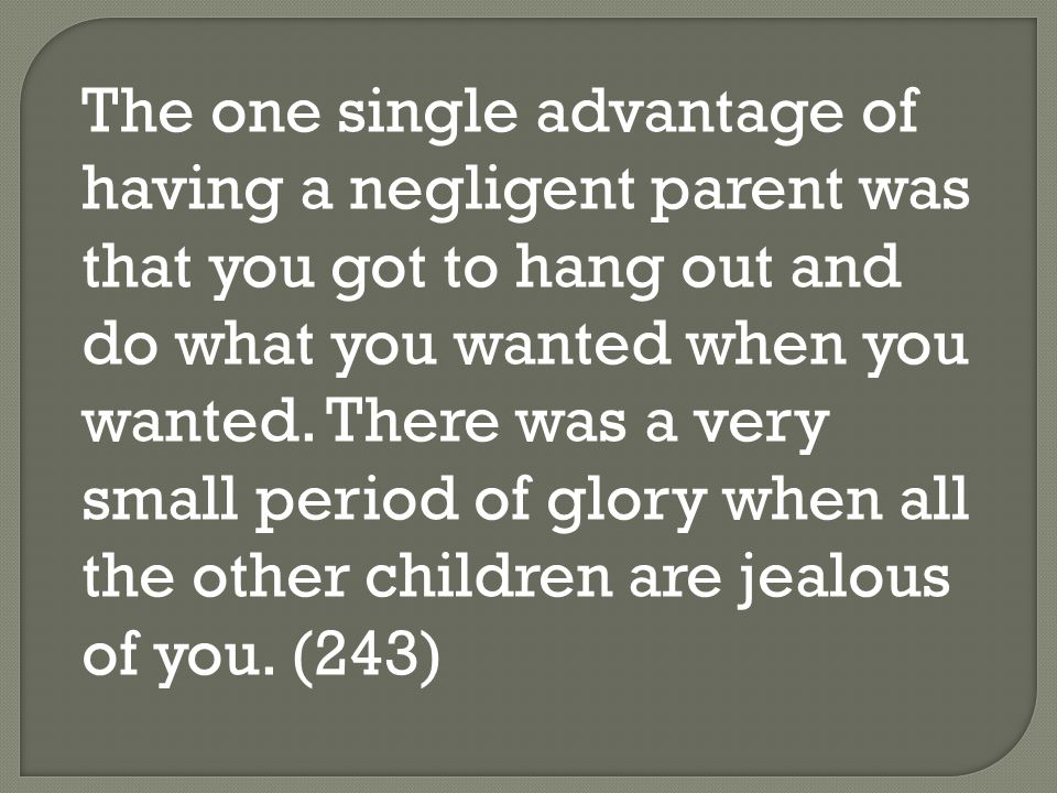 The one single advantage of having a negligent parent was that you got to hang out and do what you wanted when you wanted.