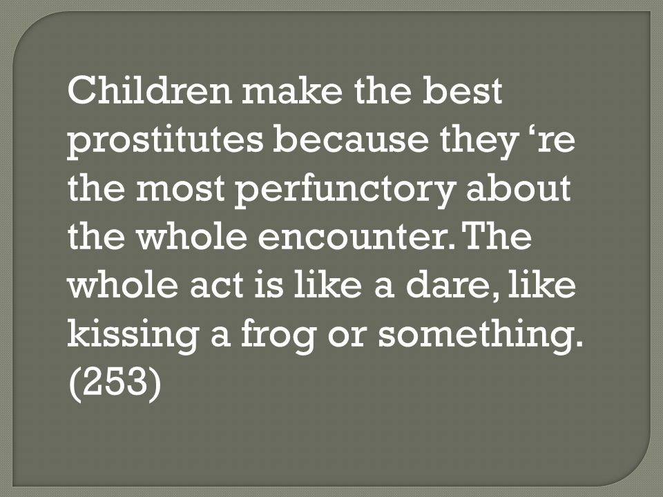 Children make the best prostitutes because they 're the most perfunctory about the whole encounter.