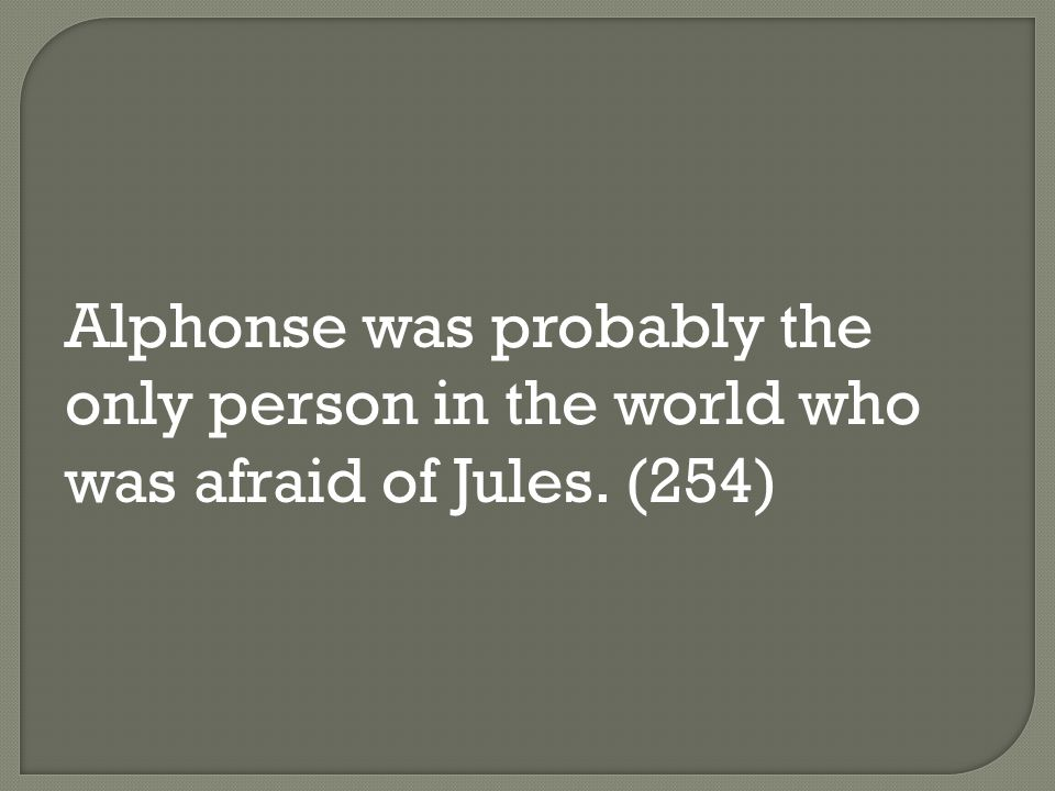 Alphonse was probably the only person in the world who was afraid of Jules. (254)