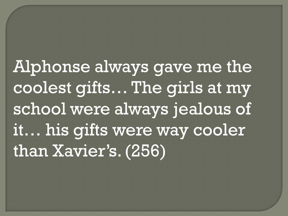 Alphonse always gave me the coolest gifts… The girls at my school were always jealous of it… his gifts were way cooler than Xavier's.