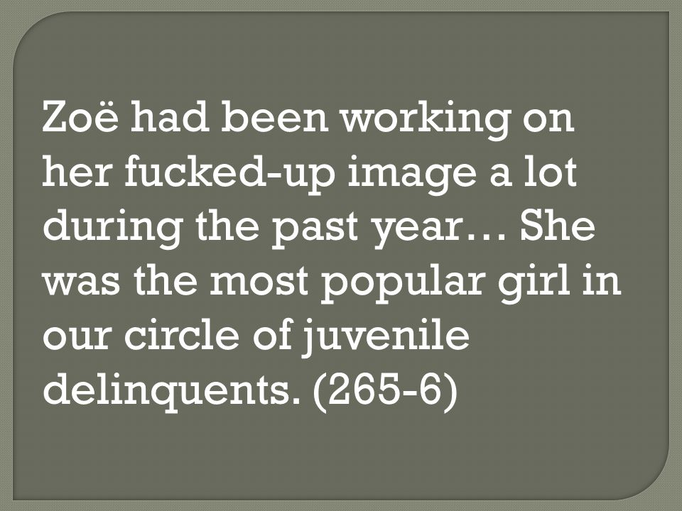 Zoë had been working on her fucked-up image a lot during the past year… She was the most popular girl in our circle of juvenile delinquents.