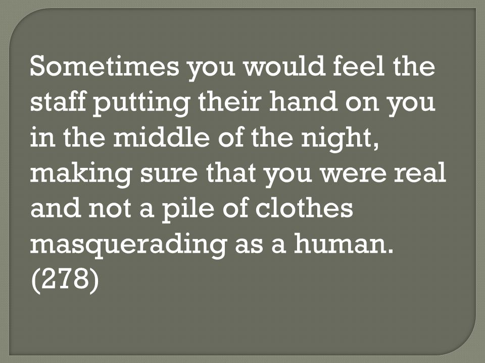 Sometimes you would feel the staff putting their hand on you in the middle of the night, making sure that you were real and not a pile of clothes masquerading as a human.