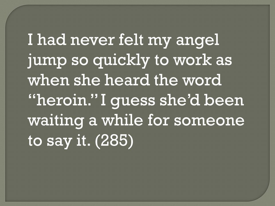 I had never felt my angel jump so quickly to work as when she heard the word heroin. I guess she'd been waiting a while for someone to say it.
