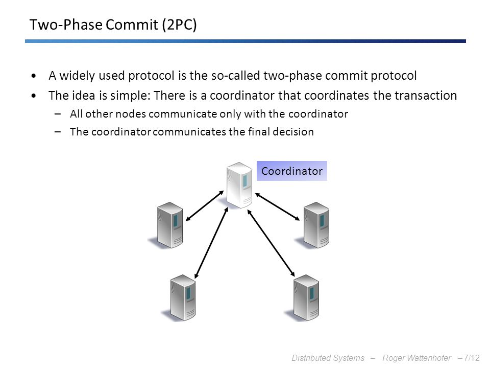 Two-Phase Commit (2PC) A widely used protocol is the so-called two-phase commit protocol.