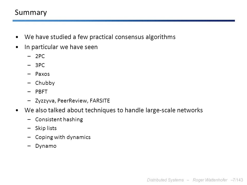 Summary We have studied a few practical consensus algorithms