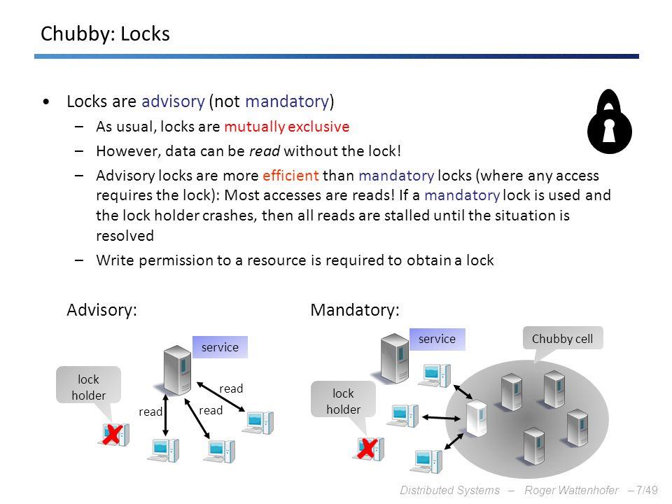 Chubby: Locks Locks are advisory (not mandatory) Advisory: Mandatory: