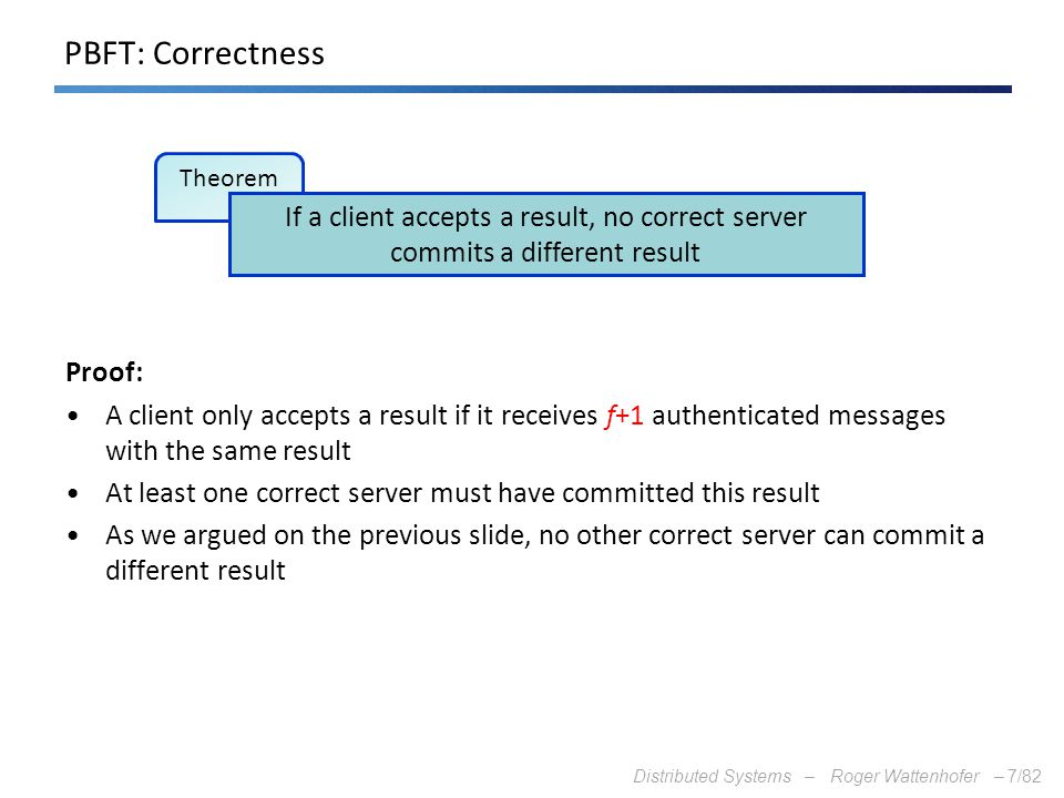 PBFT: Correctness Proof: A client only accepts a result if it receives f+1 authenticated messages with the same result.
