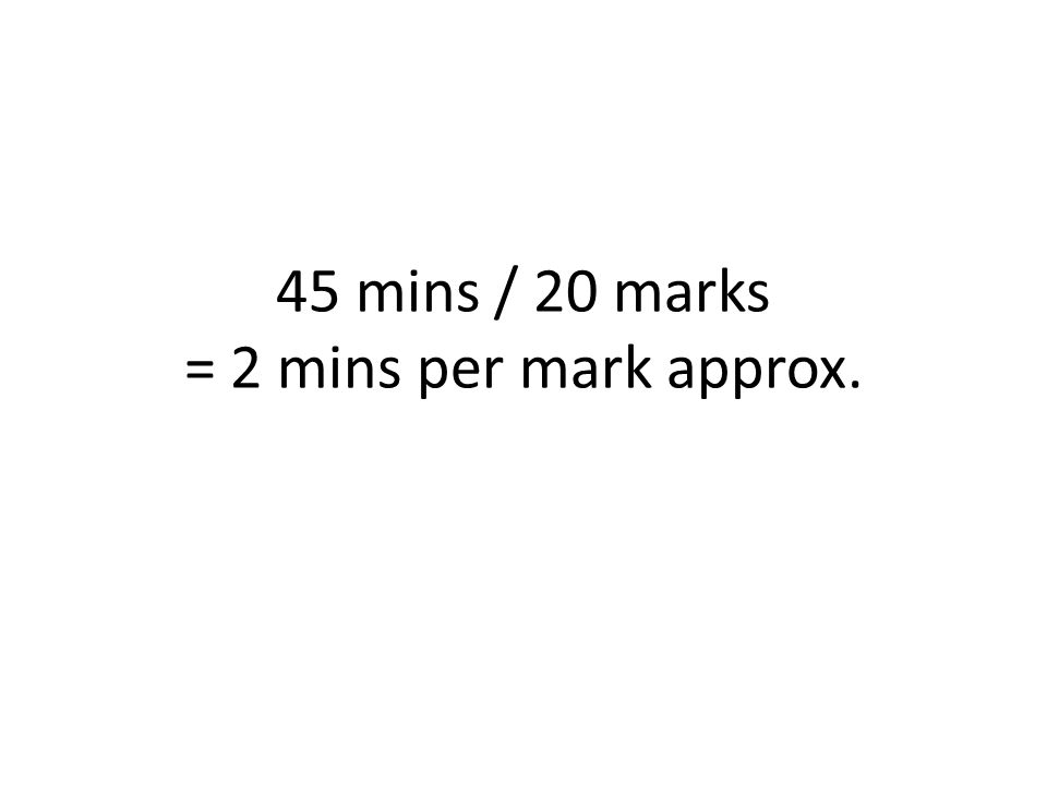 45 mins / 20 marks = 2 mins per mark approx.