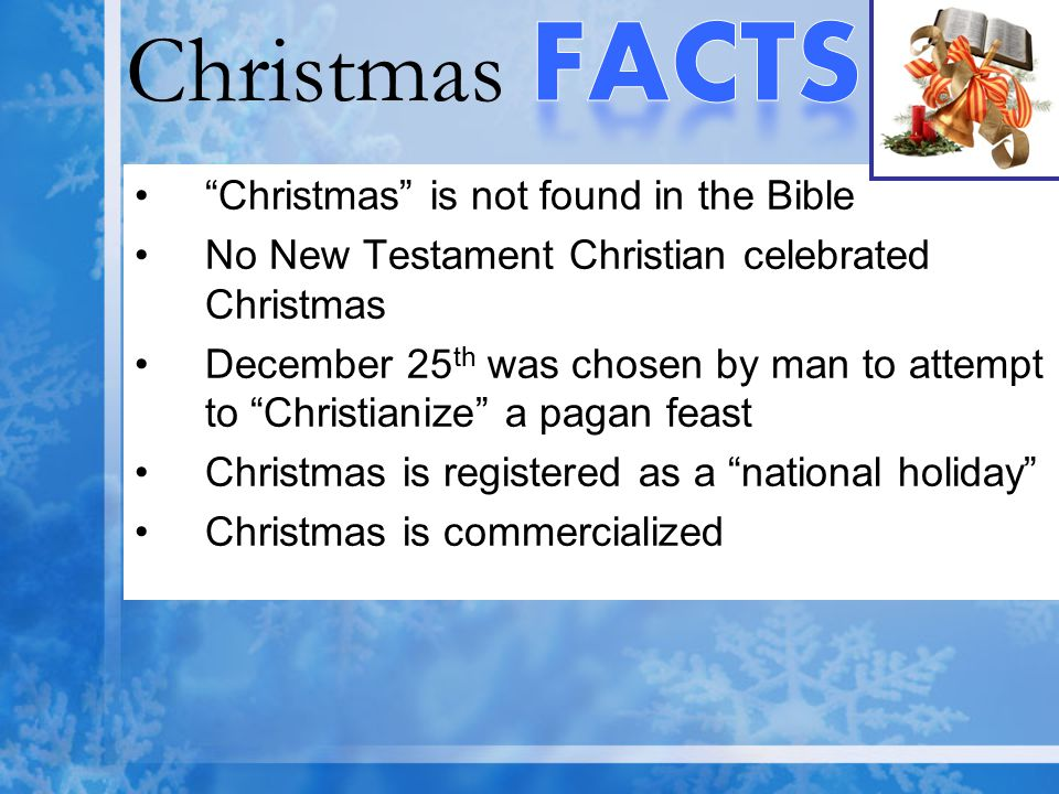Christmas FACTS Christmas is not found in the Bible