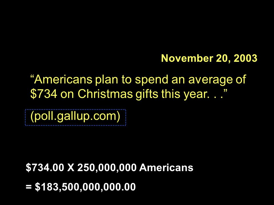November 20, 2003 Americans plan to spend an average of $734 on Christmas gifts this year. . . (poll.gallup.com)
