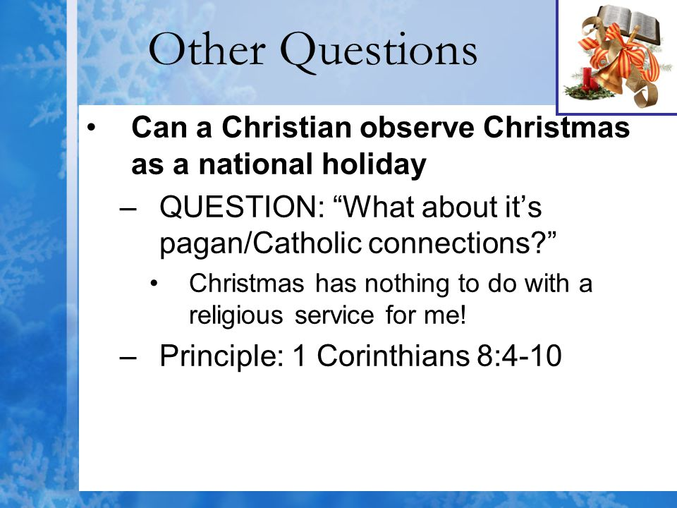Other Questions Can a Christian observe Christmas as a national holiday. QUESTION: What about it's pagan/Catholic connections