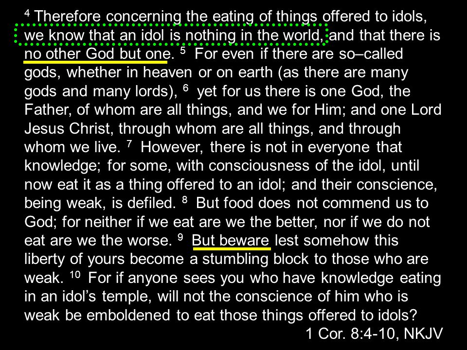 4 Therefore concerning the eating of things offered to idols, we know that an idol is nothing in the world, and that there is no other God but one. 5 For even if there are so–called gods, whether in heaven or on earth (as there are many gods and many lords), 6 yet for us there is one God, the Father, of whom are all things, and we for Him; and one Lord Jesus Christ, through whom are all things, and through whom we live. 7 However, there is not in everyone that knowledge; for some, with consciousness of the idol, until now eat it as a thing offered to an idol; and their conscience, being weak, is defiled. 8 But food does not commend us to God; for neither if we eat are we the better, nor if we do not eat are we the worse. 9 But beware lest somehow this liberty of yours become a stumbling block to those who are weak. 10 For if anyone sees you who have knowledge eating in an idol's temple, will not the conscience of him who is weak be emboldened to eat those things offered to idols