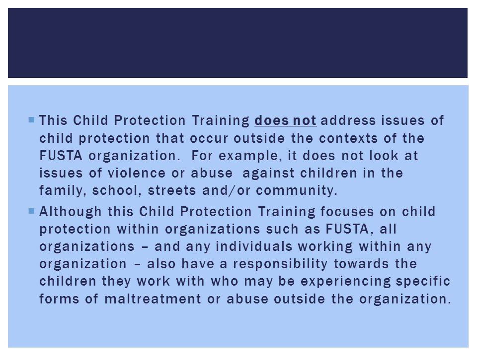 This Child Protection Training does not address issues of child protection that occur outside the contexts of the FUSTA organization. For example, it does not look at issues of violence or abuse against children in the family, school, streets and/or community.