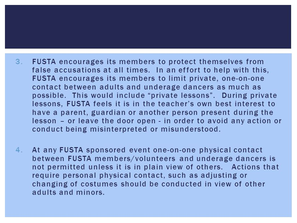 FUSTA encourages its members to protect themselves from false accusations at all times. In an effort to help with this, FUSTA encourages its members to limit private, one-on-one contact between adults and underage dancers as much as possible. This would include private lessons . During private lessons, FUSTA feels it is in the teacher's own best interest to have a parent, guardian or another person present during the lesson – or leave the door open - in order to avoid any action or conduct being misinterpreted or misunderstood.