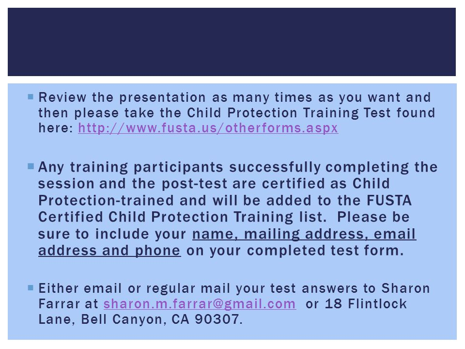 Review the presentation as many times as you want and then please take the Child Protection Training Test found here: http://www.fusta.us/otherforms.aspx