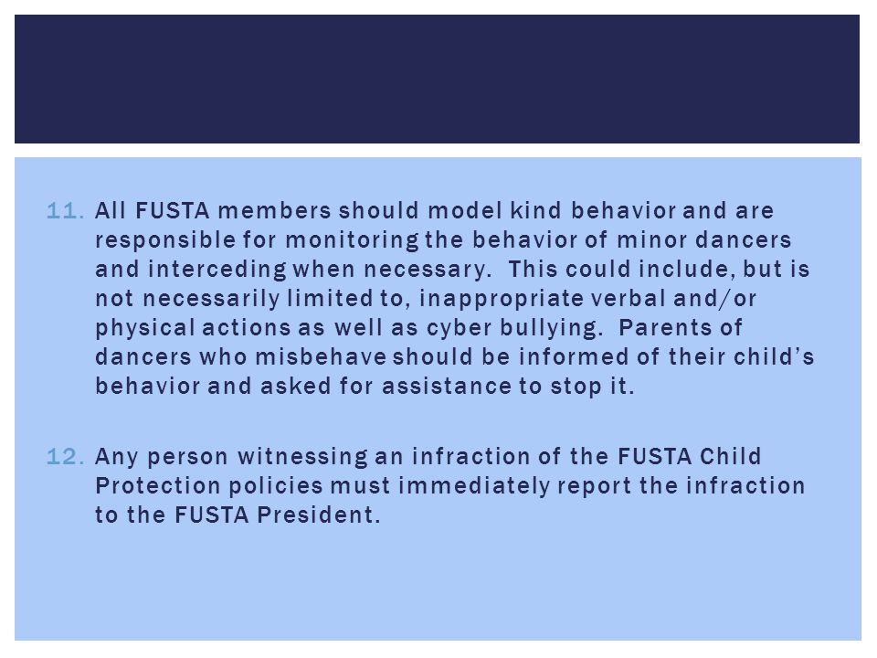 All FUSTA members should model kind behavior and are responsible for monitoring the behavior of minor dancers and interceding when necessary. This could include, but is not necessarily limited to, inappropriate verbal and/or physical actions as well as cyber bullying. Parents of dancers who misbehave should be informed of their child's behavior and asked for assistance to stop it.