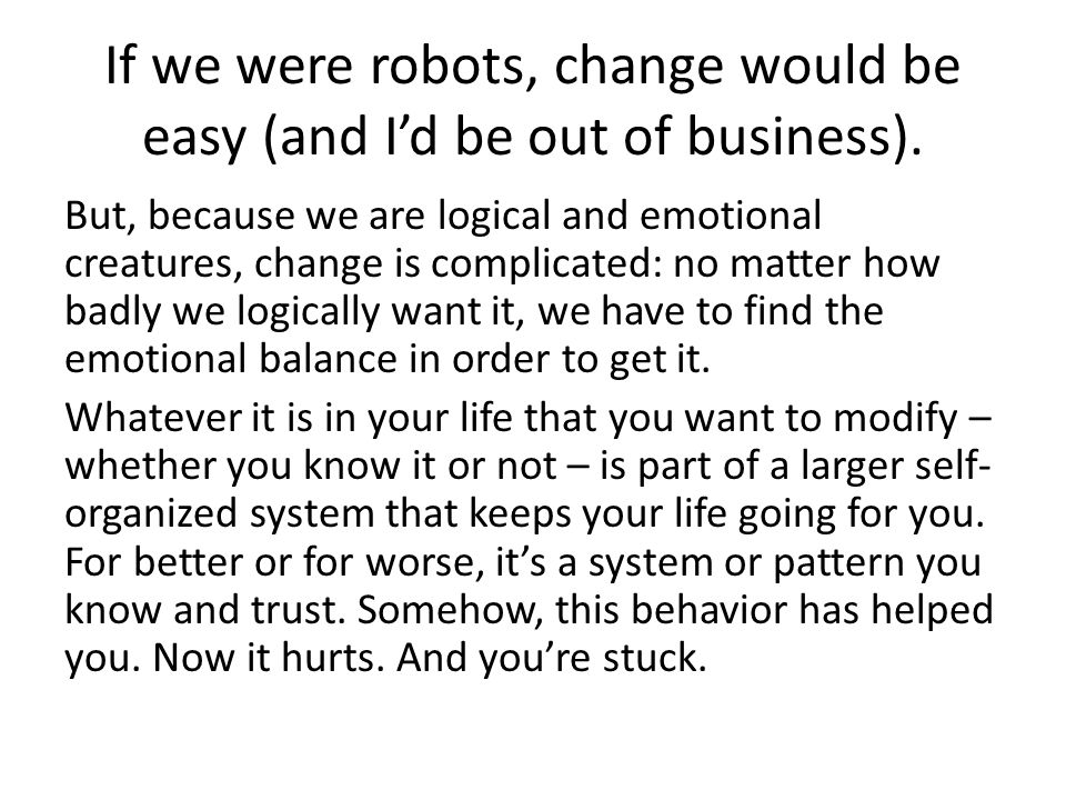 If we were robots, change would be easy (and I'd be out of business).