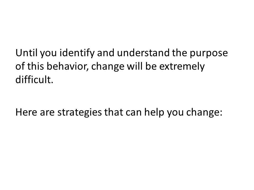 Until you identify and understand the purpose of this behavior, change will be extremely difficult.