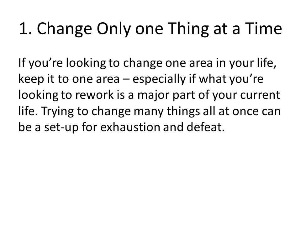 1. Change Only one Thing at a Time