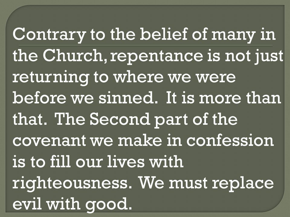 Contrary to the belief of many in the Church, repentance is not just returning to where we were before we sinned.