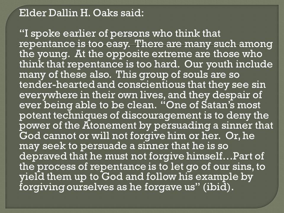 Elder Dallin H. Oaks said: I spoke earlier of persons who think that repentance is too easy.