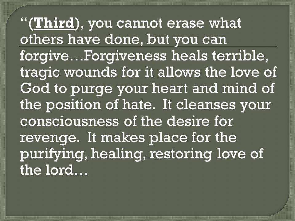 (Third), you cannot erase what others have done, but you can forgive…Forgiveness heals terrible, tragic wounds for it allows the love of God to purge your heart and mind of the position of hate.