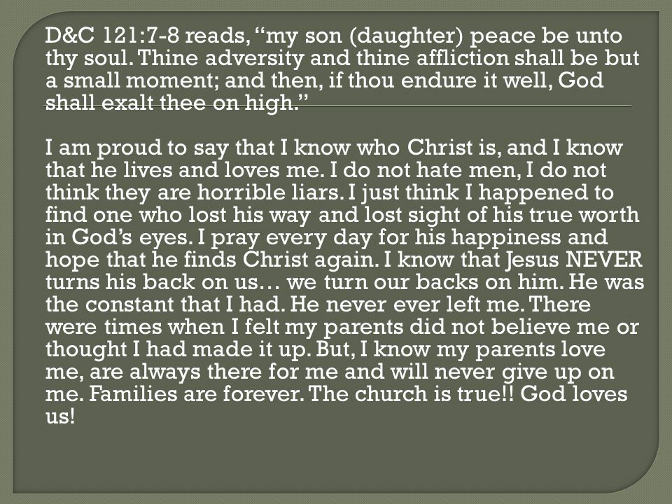 D&C 121:7-8 reads, my son (daughter) peace be unto thy soul