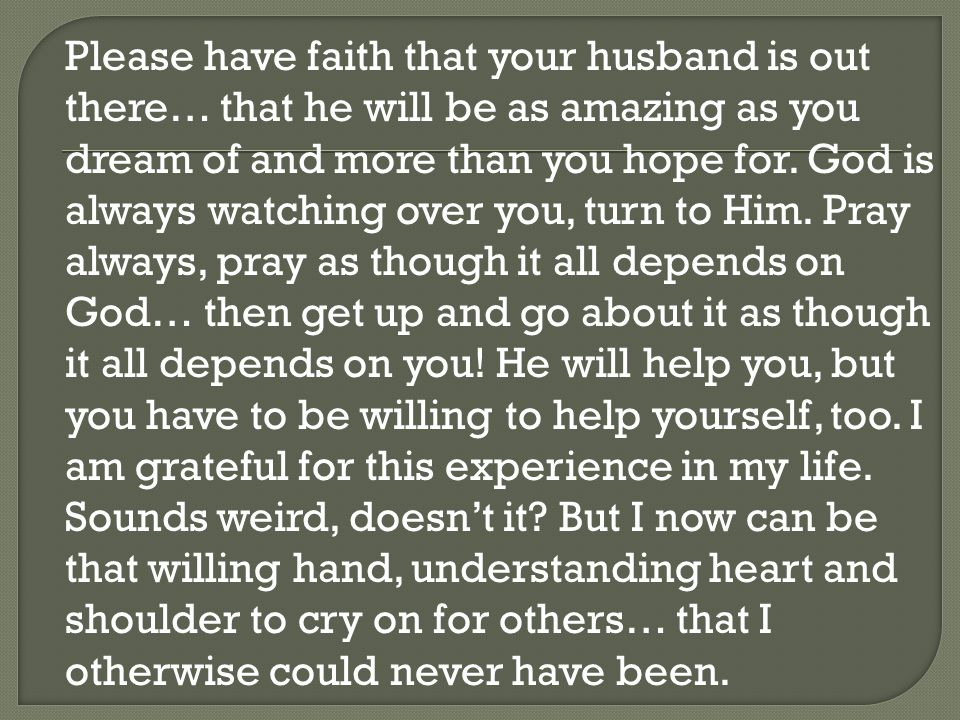 Please have faith that your husband is out there… that he will be as amazing as you dream of and more than you hope for.