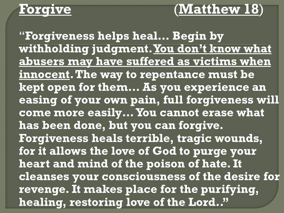 Forgive (Matthew 18) Forgiveness helps heal… Begin by withholding judgment.