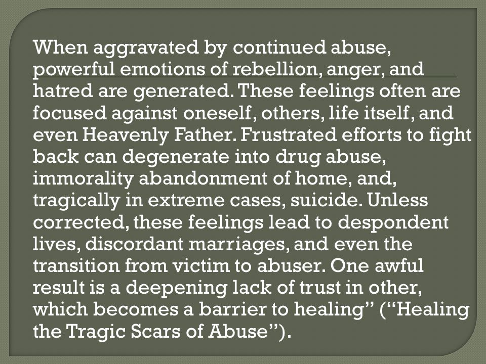 When aggravated by continued abuse, powerful emotions of rebellion, anger, and hatred are generated.