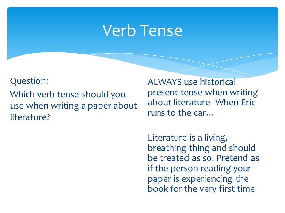 writing essay book tense For example, i may be writing an essay about my experiences on a recent trip to virginia and want to say that i saw the mason-dixon line for the first time i have several options i can write my paper in the past tense, which is the style most people are used to reading in novels or short stories, as follows.