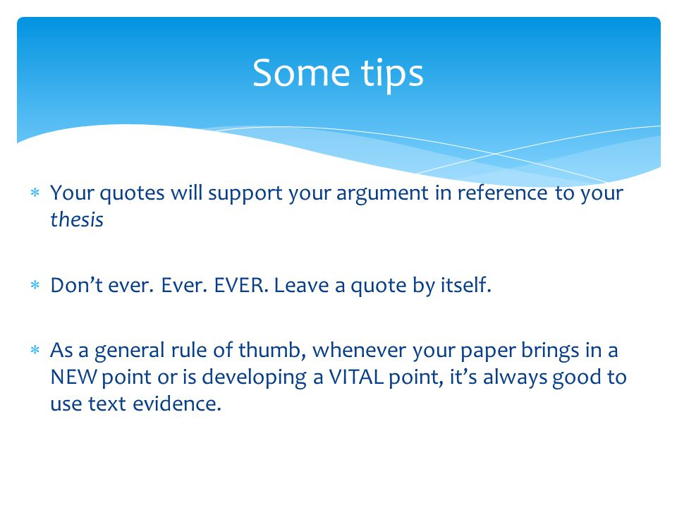 Some tips Your quotes will support your argument in reference to your thesis. Don't ever. Ever. EVER. Leave a quote by itself.